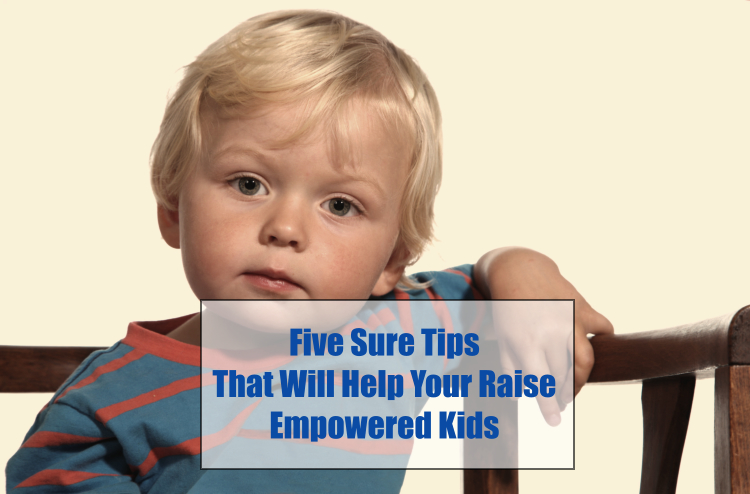 Five Sure Tips That Will Help Your Raise Empowered Kids